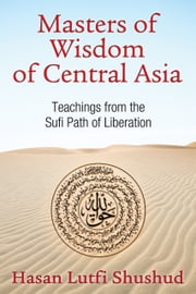 Masters of Wisdom of Central Asia - Teachings from the Sufi Path of Liberation ebook by Hasan Lutfi Shushud