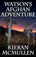 Watson's Afghan Adventure - How Sherlock Holmes' Dr.Watson Became An Army Doctor ebook by Kieran McMullen
