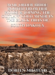 Mail Order Bride: Booted From Her House & Joining The Outlaw Gold Miner In The Black Hills Of South Dakota ebook by Doreen Milstead