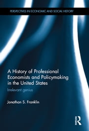 A History of Professional Economists and Policymaking in the United States - Irrelevant genius ebook by Jonathan S. Franklin