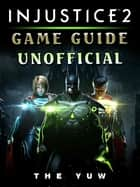 Injustice 2 Game Guide Unofficial ebook by The Yuw