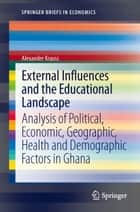 External Influences and the Educational Landscape - Analysis of Political, Economic, Geographic, Health and Demographic Factors in Ghana ebook by Alexander Krauss