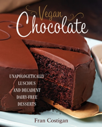 Vegan Chocolate - Unapologetically Luscious and Decadent Dairy-Free Desserts ebook by Fran Costigan