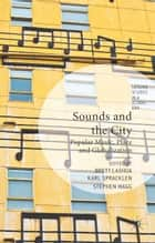 Sounds and the City - Popular Music, Place and Globalization ebook by B. Lashua, K. Spracklen, S. Wagg
