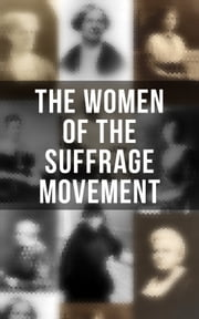 The Women of the Suffrage Movement - Autobiographies & Biographies of the Most Influential Suffragettes ebook by Jane Addams, Elizabeth Cady Stanton, Ida Husted Harper,...