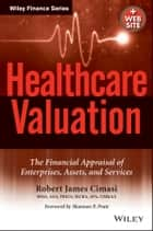Healthcare Valuation, The Financial Appraisal of Enterprises, Assets, and Services ebook by Robert James Cimasi
