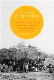 Garden of the World: Asian Immigrants and the Making of Agriculture in California's Santa Clara Valley ebook by Cecilia M. Tsu