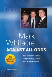 Mark Whitacre Against All Odds - How ''The Informant'' and his Family Turned Defeat into Triumph ebook by Stevin Hoover