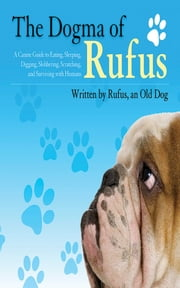 The Dogma of Rufus - A Canine Guide to Eating, Sleeping, Digging, Slobbering, Scratching, and Surviving with Humans ebook by Rufus, Larry Arnstein, Zack Arnstein,...