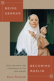 Being German, Becoming Muslim - Race, Religion, and Conversion in the New Europe ebook by Esra Özyürek