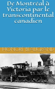 De Montréal à Victoria par le transcontinental canadien ebook by Honoré Beaugrand