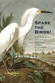 Spare the Birds! - George Bird Grinnell and the First Audubon Society ebook by Carolyn Merchant