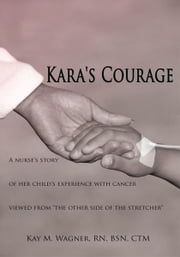 "Kara's Courage - A nurse's story of her child's experience with cancer viewed from ""the other side of the stretcher"" ebook by Kay M. Wagner, RN, BSN, CTM"