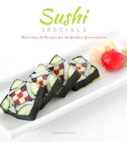 Sushi Specials - More than 50 Recipes for the Perfect Presentation ebook by Oyamada Yasuto