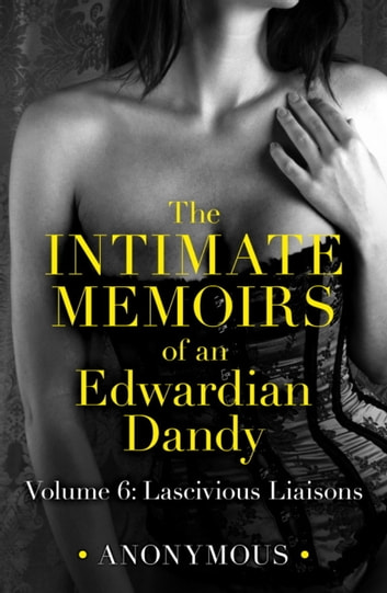The Intimate Memoirs of an Edwardian Dandy: Volume 6 - Lascivious Liaisons ebook by Anonymous Anonymous