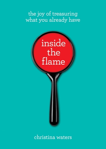 Inside the Flame - The Joy of Treasuring What You Already Have ebook by Christina Waters