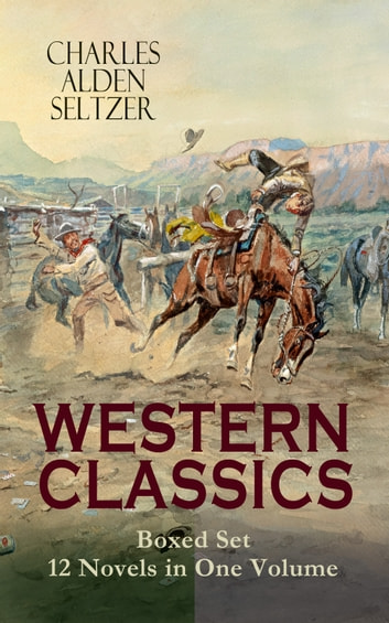WESTERN CLASSICS Boxed Set - 12 Novels in One Volume - Adventure Tales of the Wild West: The Two-Gun Man, The Coming of the Law, The Trail to Yesterday, The Boss of the Lazy Y, The Range Boss, The Ranchman, The Trail Horde, Drag Harlan, West!... ebook by Charles Alden Seltzer