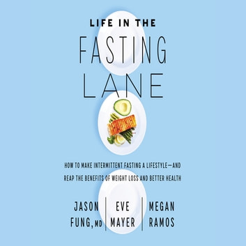 Life in the Fasting Lane - How to Make Intermittent Fasting a Lifestyle—and Reap the Benefits of Weight Loss and Better Health audiobook by Eve Mayer,Megan Ramos,Dr. Jason Fung