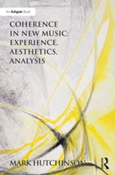Coherence in New Music: Experience, Aesthetics, Analysis ebook by Mark Hutchinson