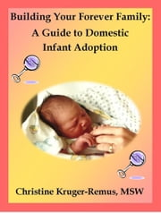 Building Your Forever Family: A Guide to Domestic Infant Adoption ebook by Christine Kruger-Remus
