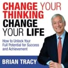 Change Your Thinking, Change Your Life - How to Unlock Your Full Potential for Success and Achievement audiobook by Brian Tracy