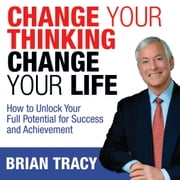 Change Your Thinking, Change Your Life - How to Unlock Your Full Potential for Success and Achievement 有聲書 by Brian Tracy
