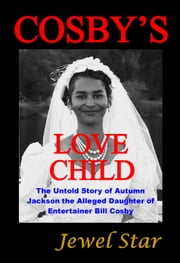 Cosby's Love Child - The Untold Story of Autumn Jackson the Alleged Daughter of Entertainer Bill Cosby ebook by Jewel Star