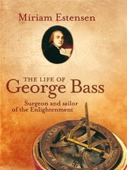 The Life of George Bass - Surgeon and sailor of the Enlightenment ebook by Miriam Estensen