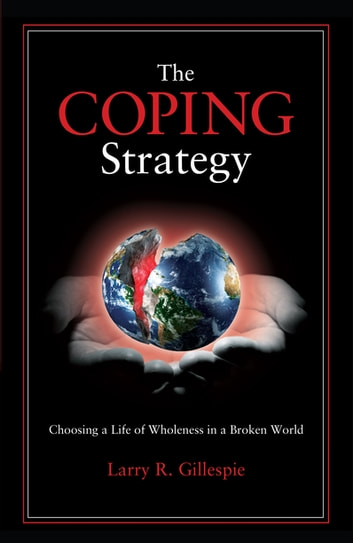 The Coping Strategy - Choosing a Life of Wholeness in a Broken World ebook by Larry R. Gillespie