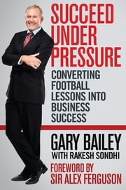 Succeed under Pressure - Converting football lessons into business success ebook by Mr Gary Bailey,Professor Rakesh Sondhi