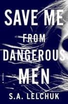 Save Me from Dangerous Men - A Novel ekitaplar by S. A. Lelchuk