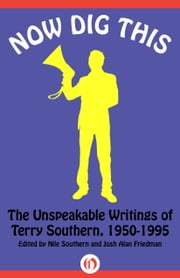 Now Dig This - The Unspeakable Writings of Terry Southern, 1950–1995 ebook by Terry Southern,Nile Southern,Josh Alan Friedman