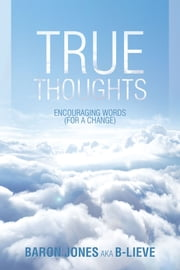 TRUE THOUGHTS - ENCOURAGING WORDS (FOR A CHANGE) ebook by BARON JONES AKA B-LIEVE