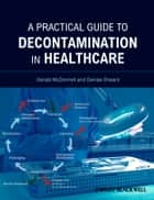 A Practical Guide to Decontamination in Healthcare ebook by Gerald McDonnell,Denise Sheard