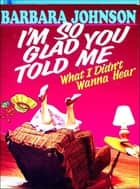 I'm So Glad You Told Me ebook by Barbara Johnson
