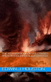 The Wonder Book of Volcanoes and Earthquakes (Illustrated) ebook by Edwin J. Houston