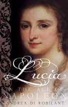 Lucia in the Age of Napoleon ebook by Andrea di Robilant
