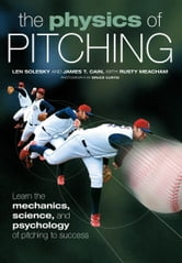 The Physics of Pitching - Learn the Mechanics, Science, and Psychology of Pitching to Success ebook by Len Solesky,James T. Cain,Meacham,Curtis