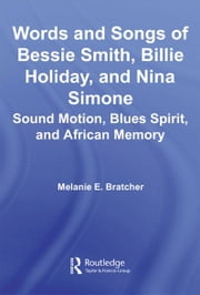 Words and Songs of Bessie Smith, Billie Holiday, and Nina Simone - Sound Motion, Blues Spirit, and African Memory ebook by Melanie E. Bratcher