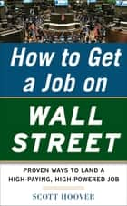 How to Get a Job on Wall Street: Proven Ways to Land a High-Paying, High-Power Job ebook by Scott Hoover