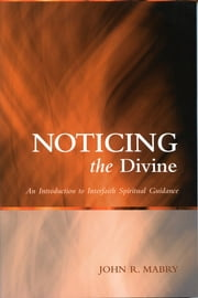 Noticing the Divine - An Introduction to Interfaith Spiritual Guidance ebook by John R. Mabry