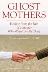 Ghost Mothers - Healing From the Pain of a Mother Who Wasn't Really There ebook by Kathryn Rudlin, LCSW