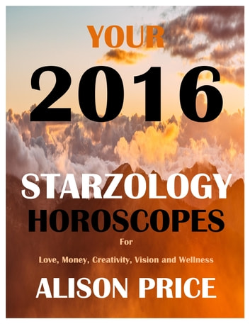 Your 2016 Starzology Horoscopes for Love, Money, Creativity, Wellbeing and Vision ebook by Alison Price
