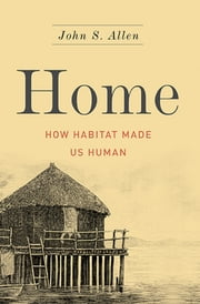 Home - How Habitat Made Us Human ebook by John S. Allen