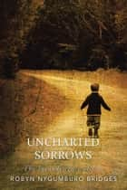 Uncharted Sorrows - The Incandescence of Loss ebook by Robyn Nygumburo Bridges