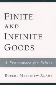 Finite and Infinite Goods - A Framework for Ethics ebook by Robert Merrihew Adams
