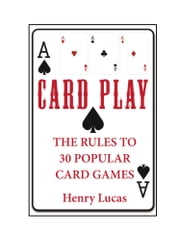Card Play: The Rules to 30 Popular Card Games ebook by Henry Lucas