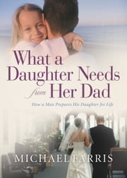 What a Daughter Needs From Her Dad - How a Man Prepares His Daughter for Life ebook by Michael Farris