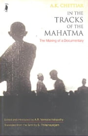 In the Tracks of the Mahatma: The Making of a Documentary ebook by A K Chettiar