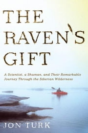 The Raven's Gift - A Scientist, a Shaman, and Their Remarkable Journey Through the Siberian Wilderness ebook by Jon Turk